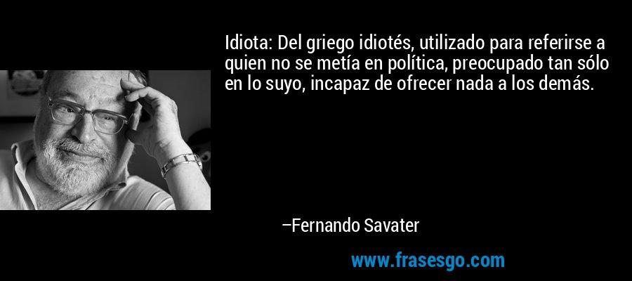 Idiota: Del griego idiotés, utilizado para referirse a quien no se metía en política, preocupado tan sólo en lo suyo, incapaz de ofrecer nada a los demás. – Fernando Savater