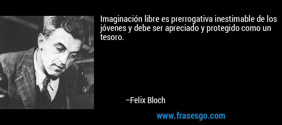 Imaginación libre es prerrogativa inestimable de los jóvenes y debe ser apreciado y protegido como un tesoro. – Felix Bloch