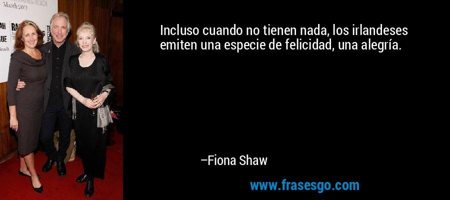 Incluso cuando no tienen nada, los irlandeses emiten una especie de felicidad, una alegría. – Fiona Shaw