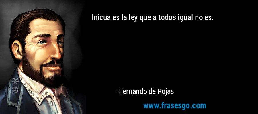 Inicua es la ley que a todos igual no es. – Fernando de Rojas
