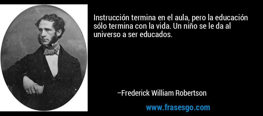 Instrucción termina en el aula, pero la educación sólo termina con la vida. Un niño se le da al universo a ser educados. – Frederick William Robertson