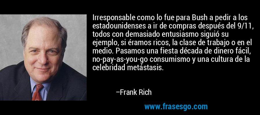 Irresponsable como lo fue para Bush a pedir a los estadounidenses a ir de compras después del 9/11, todos con demasiado entusiasmo siguió su ejemplo, si éramos ricos, la clase de trabajo o en el medio. Pasamos una fiesta década de dinero fácil, no-pay-as-you-go consumismo y una cultura de la celebridad metástasis. – Frank Rich