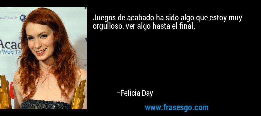 Juegos de acabado ha sido algo que estoy muy orgulloso, ver algo hasta el final. – Felicia Day