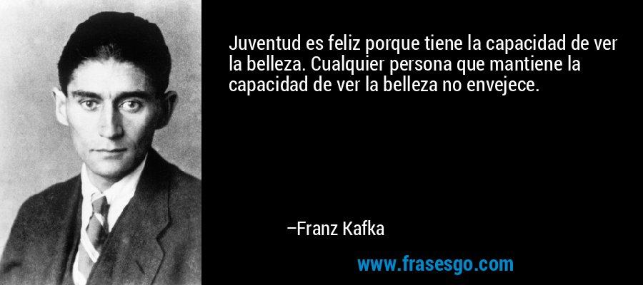 Juventud es feliz porque tiene la capacidad de ver la belleza. Cualquier persona que mantiene la capacidad de ver la belleza no envejece. – Franz Kafka