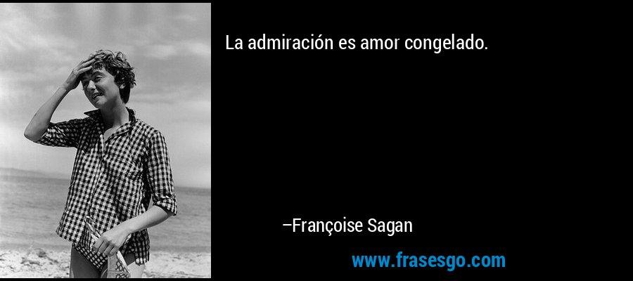 La admiración es amor congelado. – Françoise Sagan