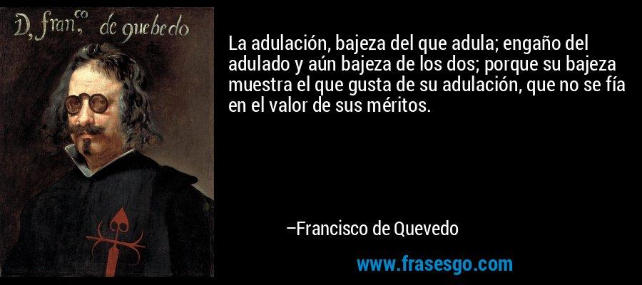 La adulación, bajeza del que adula; engaño del adulado y aún bajeza de los dos; porque su bajeza muestra el que gusta de su adulación, que no se fía en el valor de sus méritos. – Francisco de Quevedo