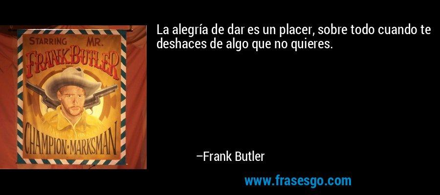 La alegría de dar es un placer, sobre todo cuando te deshaces de algo que no quieres. – Frank Butler