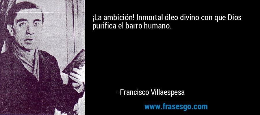 ¡La ambición! Inmortal óleo divino con que Dios purifica el barro humano. – Francisco Villaespesa