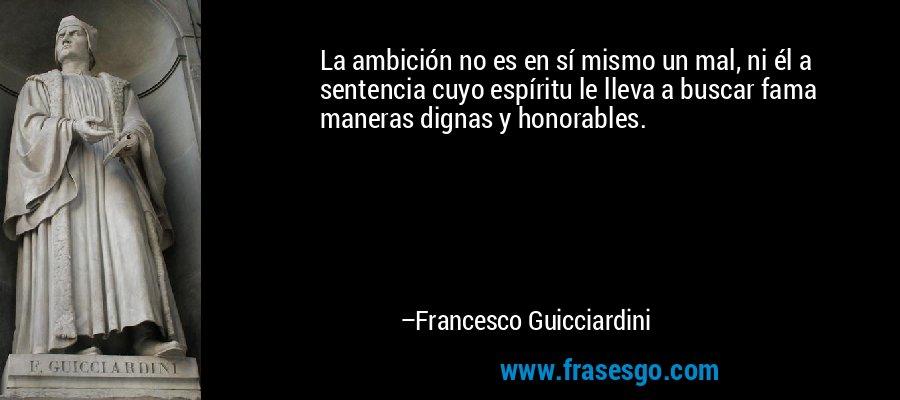 La ambición no es en sí mismo un mal, ni él a sentencia cuyo espíritu le lleva a buscar fama maneras dignas y honorables. – Francesco Guicciardini