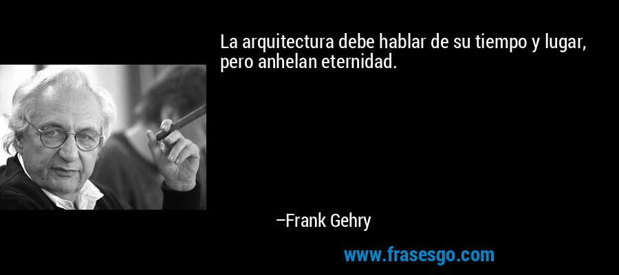 La arquitectura debe hablar de su tiempo y lugar, pero anhelan eternidad. – Frank Gehry
