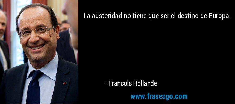 La austeridad no tiene que ser el destino de Europa. – Francois Hollande
