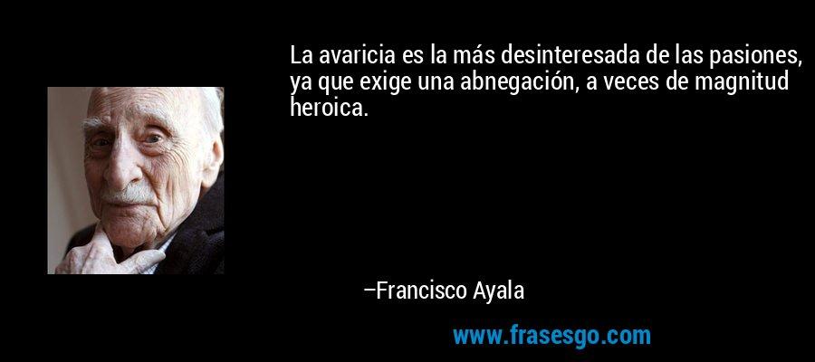 La avaricia es la más desinteresada de las pasiones, ya que exige una abnegación, a veces de magnitud heroica. – Francisco Ayala