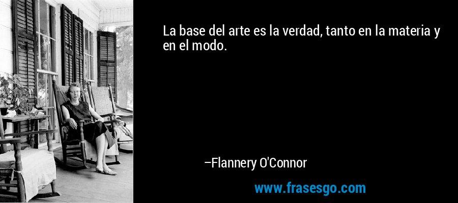 La base del arte es la verdad, tanto en la materia y en el modo. – Flannery O'Connor