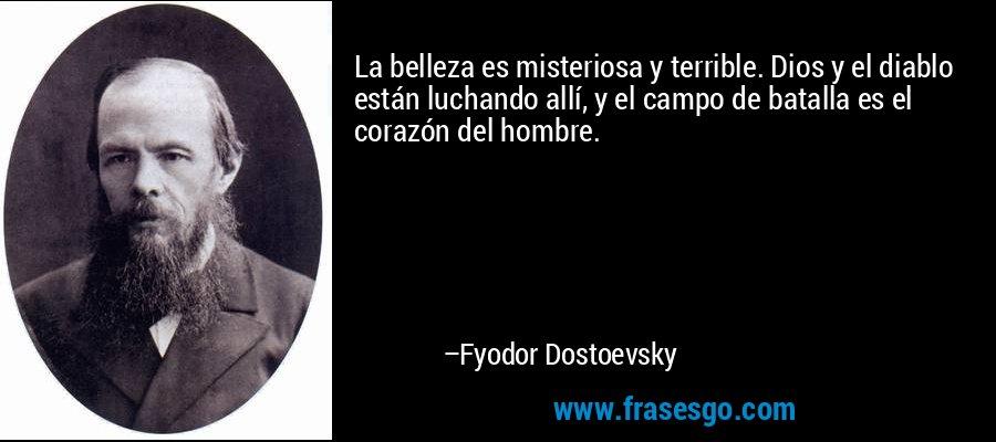 La belleza es misteriosa y terrible. Dios y el diablo están luchando allí, y el campo de batalla es el corazón del hombre. – Fyodor Dostoevsky