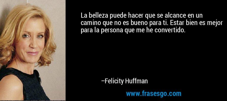 La belleza puede hacer que se alcance en un camino que no es bueno para ti. Estar bien es mejor para la persona que me he convertido. – Felicity Huffman