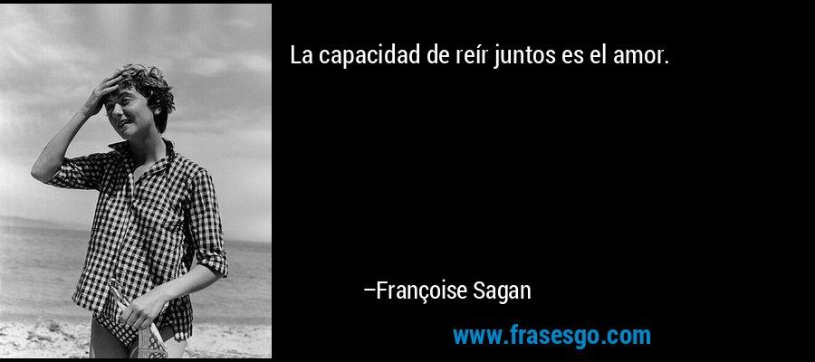 La capacidad de reír juntos es el amor. – Françoise Sagan