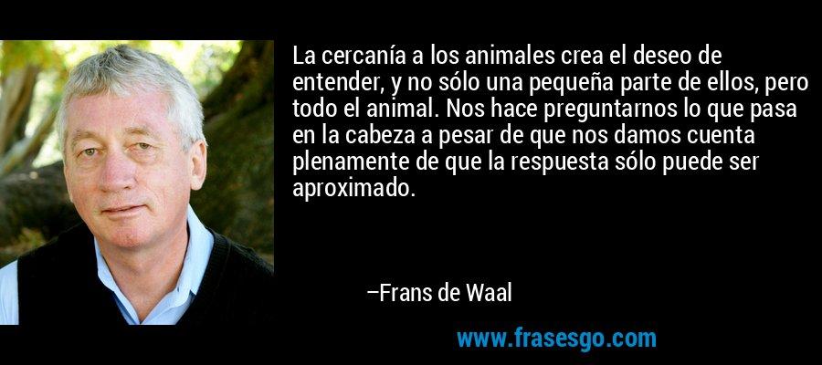 La cercanía a los animales crea el deseo de entender, y no sólo una pequeña parte de ellos, pero todo el animal. Nos hace preguntarnos lo que pasa en la cabeza a pesar de que nos damos cuenta plenamente de que la respuesta sólo puede ser aproximado. – Frans de Waal