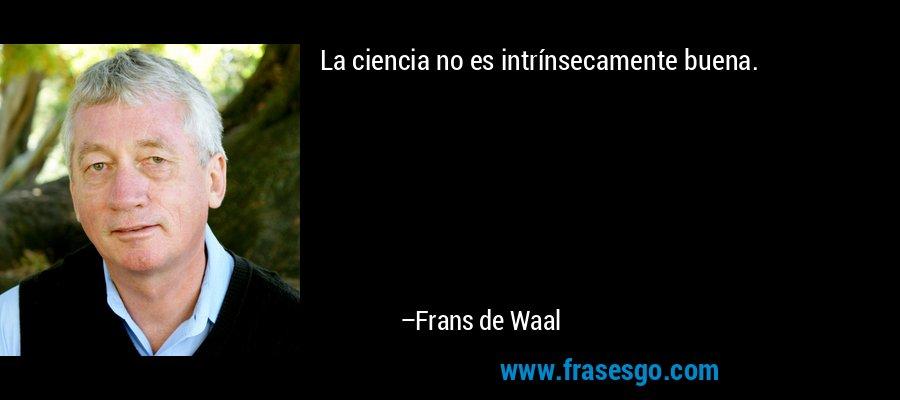 La ciencia no es intrínsecamente buena. – Frans de Waal
