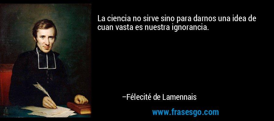 La ciencia no sirve sino para darnos una idea de cuan vasta es nuestra ignorancia. – Félecité de Lamennais