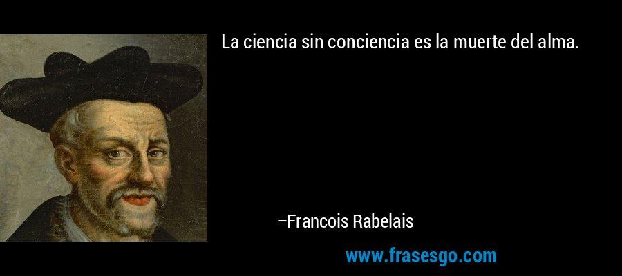 La ciencia sin conciencia es la muerte del alma. – Francois Rabelais