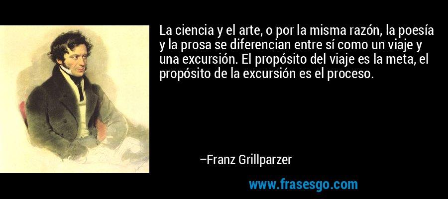 La ciencia y el arte, o por la misma razón, la poesía y la prosa se diferencian entre sí como un viaje y una excursión. El propósito del viaje es la meta, el propósito de la excursión es el proceso. – Franz Grillparzer