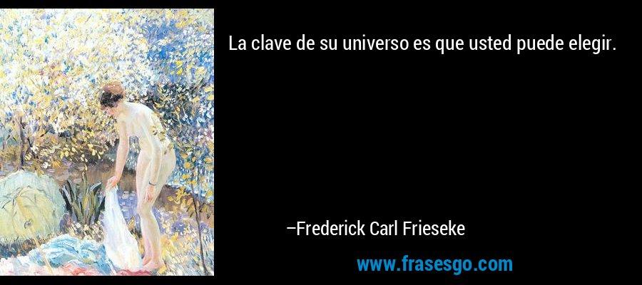 La clave de su universo es que usted puede elegir. – Frederick Carl Frieseke