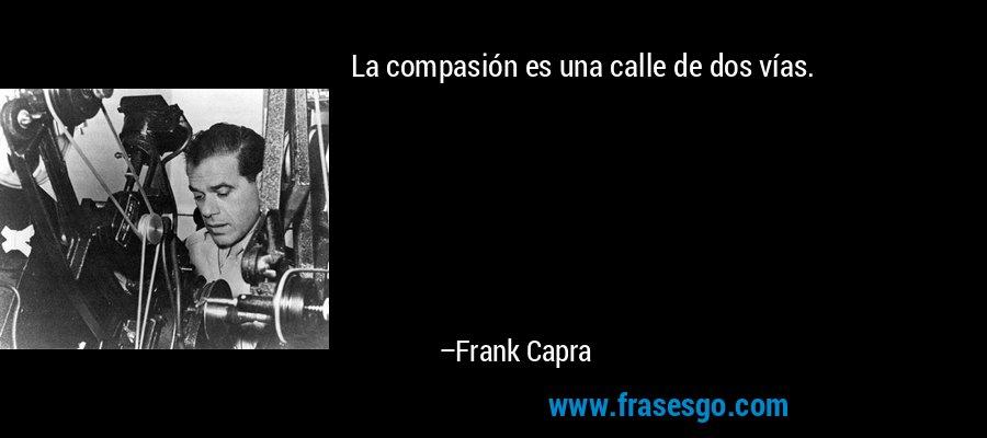 La compasión es una calle de dos vías. – Frank Capra