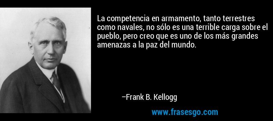 La competencia en armamento, tanto terrestres como navales, no sólo es una terrible carga sobre el pueblo, pero creo que es uno de los más grandes amenazas a la paz del mundo. – Frank B. Kellogg