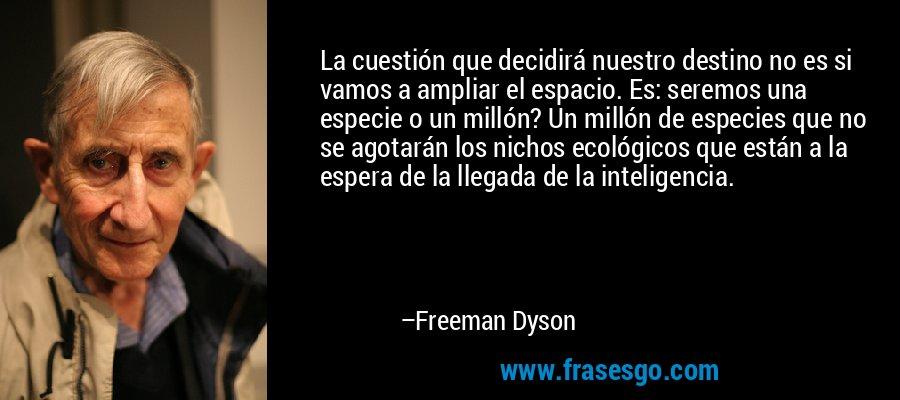 La cuestión que decidirá nuestro destino no es si vamos a ampliar el espacio. Es: seremos una especie o un millón? Un millón de especies que no se agotarán los nichos ecológicos que están a la espera de la llegada de la inteligencia. – Freeman Dyson