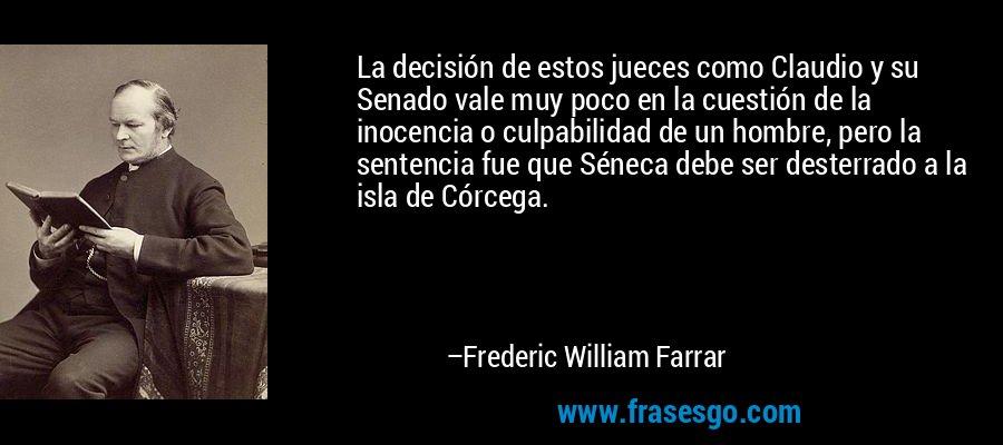La decisión de estos jueces como Claudio y su Senado vale muy poco en la cuestión de la inocencia o culpabilidad de un hombre, pero la sentencia fue que Séneca debe ser desterrado a la isla de Córcega. – Frederic William Farrar