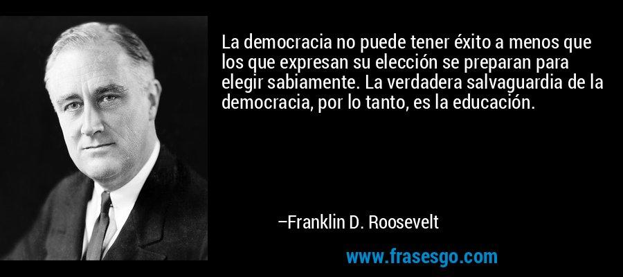 La democracia no puede tener éxito a menos que los que expresan su elección se preparan para elegir sabiamente. La verdadera salvaguardia de la democracia, por lo tanto, es la educación. – Franklin D. Roosevelt