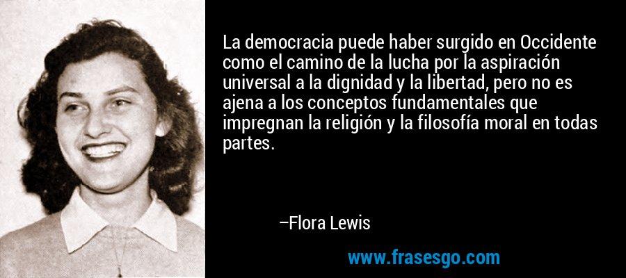 La democracia puede haber surgido en Occidente como el camino de la lucha por la aspiración universal a la dignidad y la libertad, pero no es ajena a los conceptos fundamentales que impregnan la religión y la filosofía moral en todas partes. – Flora Lewis