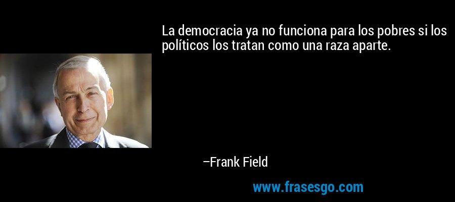La democracia ya no funciona para los pobres si los políticos los tratan como una raza aparte. – Frank Field