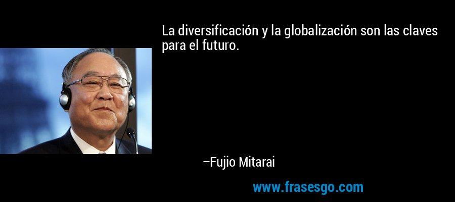 La diversificación y la globalización son las claves para el futuro. – Fujio Mitarai