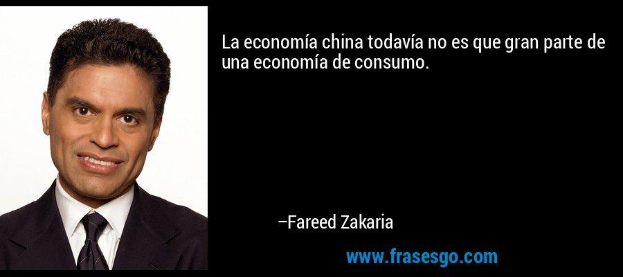 La economía china todavía no es que gran parte de una economía de consumo. – Fareed Zakaria