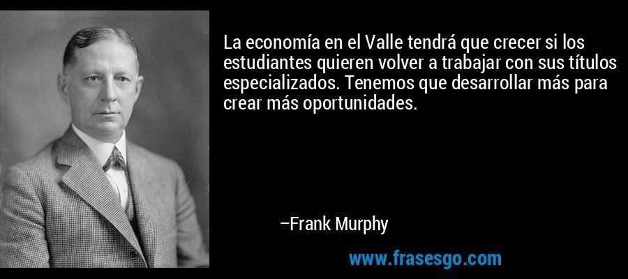 La economía en el Valle tendrá que crecer si los estudiantes quieren volver a trabajar con sus títulos especializados. Tenemos que desarrollar más para crear más oportunidades. – Frank Murphy