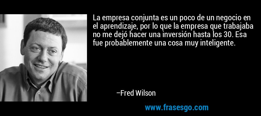 La empresa conjunta es un poco de un negocio en el aprendizaje, por lo que la empresa que trabajaba no me dejó hacer una inversión hasta los 30. Esa fue probablemente una cosa muy inteligente. – Fred Wilson
