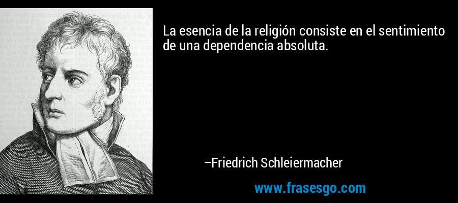La esencia de la religión consiste en el sentimiento de una dependencia absoluta. – Friedrich Schleiermacher