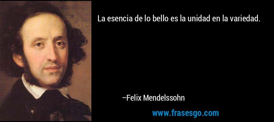 La esencia de lo bello es la unidad en la variedad. – Felix Mendelssohn