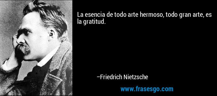 La esencia de todo arte hermoso, todo gran arte, es la gratitud. – Friedrich Nietzsche