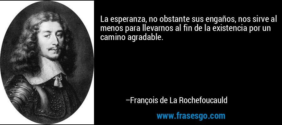 La esperanza, no obstante sus engaños, nos sirve al menos para llevarnos al fin de la existencia por un camino agradable. – François de La Rochefoucauld
