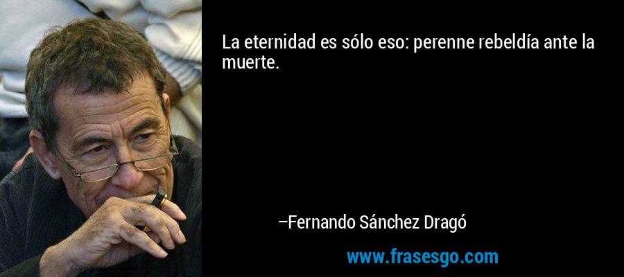 La eternidad es sólo eso: perenne rebeldía ante la muerte. – Fernando Sánchez Dragó