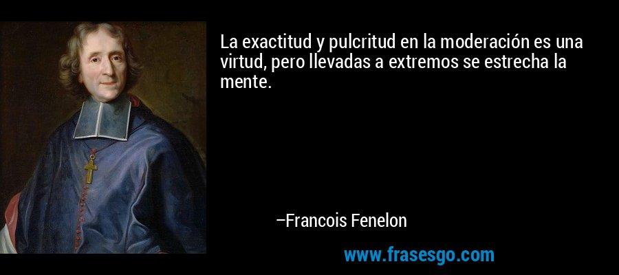 La exactitud y pulcritud en la moderación es una virtud, pero llevadas a extremos se estrecha la mente. – Francois Fenelon