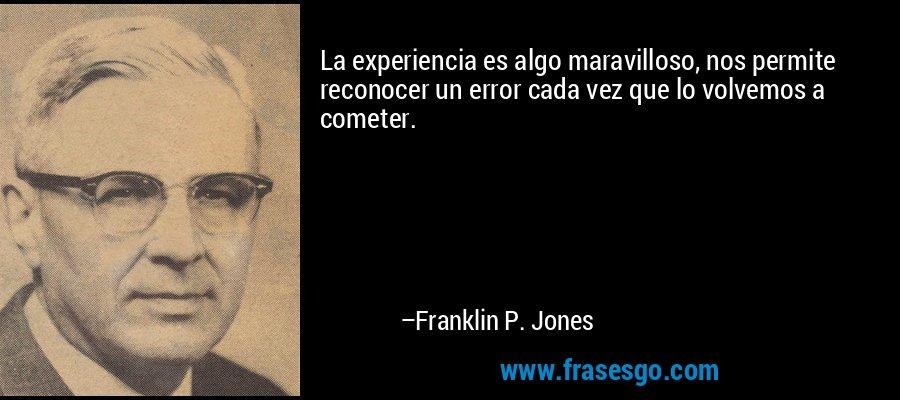 La experiencia es algo maravilloso, nos permite reconocer un error cada vez que lo volvemos a cometer. – Franklin P. Jones