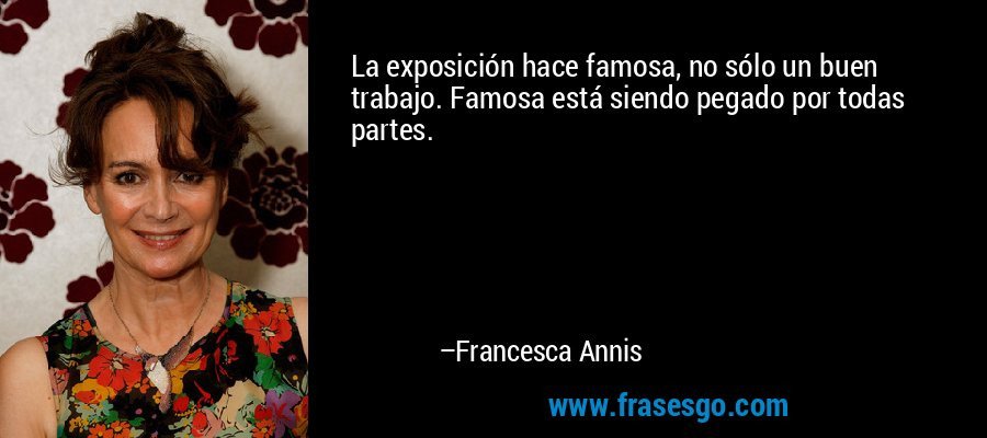 La exposición hace famosa, no sólo un buen trabajo. Famosa está siendo pegado por todas partes. – Francesca Annis