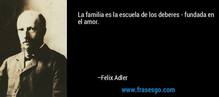 La familia es la escuela de los deberes - fundada en el amor. – Felix Adler