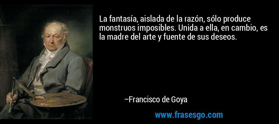La fantasía, aislada de la razón, sólo produce monstruos imposibles. Unida a ella, en cambio, es la madre del arte y fuente de sus deseos. – Francisco de Goya
