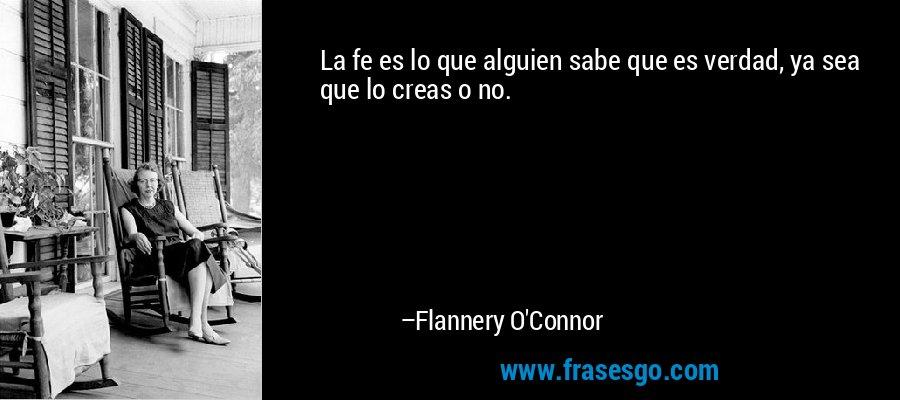 La fe es lo que alguien sabe que es verdad, ya sea que lo creas o no. – Flannery O'Connor