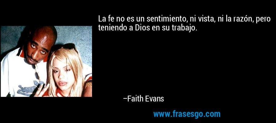 La fe no es un sentimiento, ni vista, ni la razón, pero teniendo a Dios en su trabajo. – Faith Evans