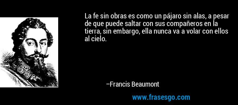 La fe sin obras es como un pájaro sin alas, a pesar de que puede saltar con sus compañeros en la tierra, sin embargo, ella nunca va a volar con ellos al cielo. – Francis Beaumont